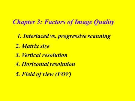 Chapter 3: Factors of Image Quality 1. Interlaced vs. progressive scanning 2. Matrix size 5. Field of view (FOV) 3. Vertical resolution 4. Horizontal resolution.