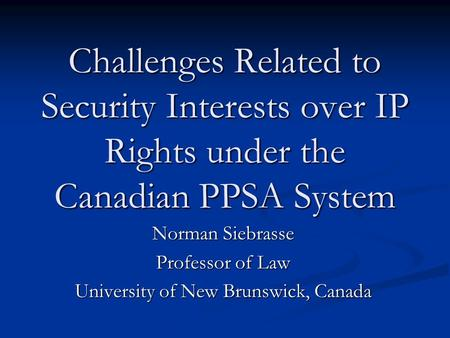Challenges Related to Security Interests over IP Rights under the Canadian PPSA System Norman Siebrasse Professor of Law University of New Brunswick, Canada.
