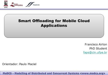 Smart Offloading for Mobile Cloud Applications Francisco Airton PhD Student Orientador: Paulo Maciel.