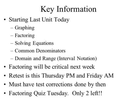 Key Information Starting Last Unit Today –Graphing –Factoring –Solving Equations –Common Denominators –Domain and Range (Interval Notation) Factoring will.