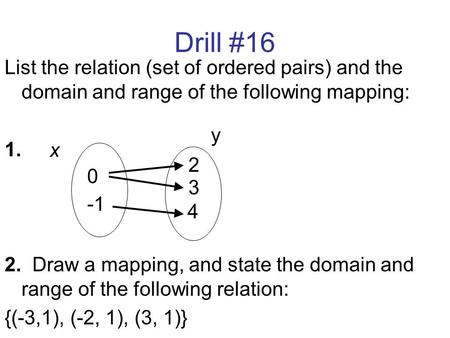 Drill #16 List the relation (set of ordered pairs) and the domain and range of the following mapping: 1. 2. Draw a mapping, and state the domain and range.