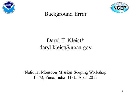 11 Background Error Daryl T. Kleist* National Monsoon Mission Scoping Workshop IITM, Pune, India 11-15 April 2011.