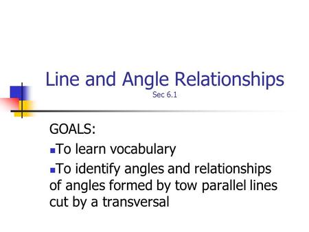 Line and Angle Relationships Sec 6.1 GOALS: To learn vocabulary To identify angles and relationships of angles formed by tow parallel lines cut by a transversal.