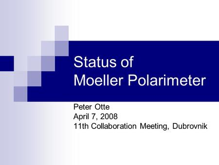 Status of Moeller Polarimeter Peter Otte April 7, 2008 11th Collaboration Meeting, Dubrovnik.