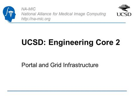 NA-MIC National Alliance for Medical Image Computing  UCSD: Engineering Core 2 Portal and Grid Infrastructure.