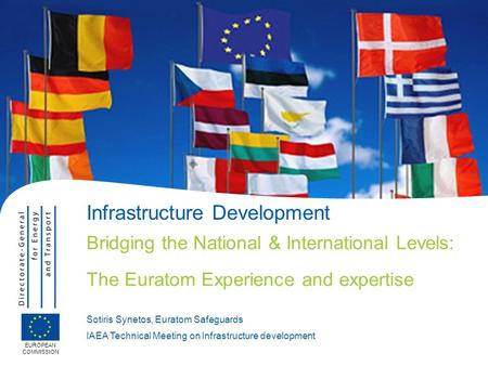 EUROPEAN COMMISSION Infrastructure Development Bridging the National & International Levels: The Euratom Experience and expertise Sotiris Synetos, Euratom.