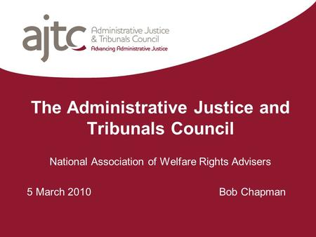 The Administrative Justice and Tribunals Council National Association of Welfare Rights Advisers 5 March 2010 Bob Chapman.