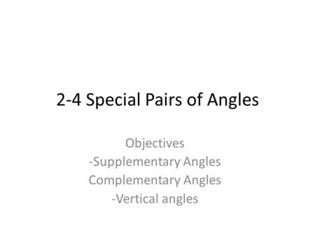 2-4 Special Pairs of Angles Objectives -Supplementary Angles Complementary Angles -Vertical angles.