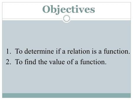 Objectives 1. To determine if a relation is a function. 2. To find the value of a function.