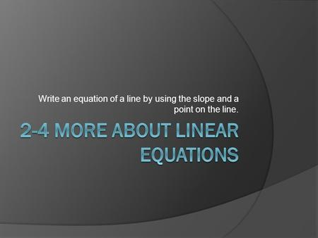 Write an equation of a line by using the slope and a point on the line.