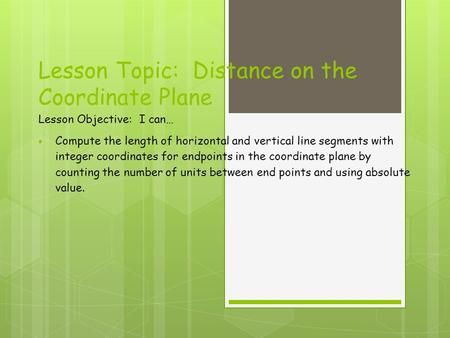 Lesson Topic: Distance on the Coordinate Plane Lesson Objective: I can…  Compute the length of horizontal and vertical line segments with integer coordinates.