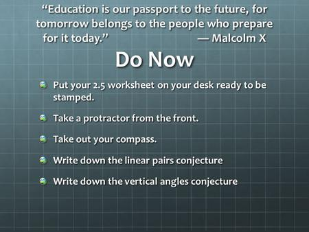 """Education is our passport to the future, for tomorrow belongs to the people who prepare for it today."" ― Malcolm X Do Now Put your 2.5 worksheet on your."