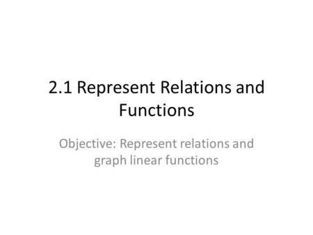 2.1 Represent Relations and Functions Objective: Represent relations and graph linear functions.