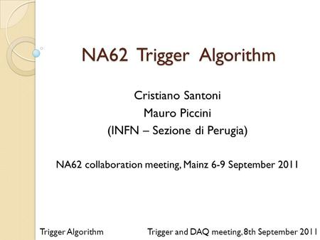 NA62 Trigger Algorithm Trigger and DAQ meeting, 8th September 2011 Cristiano Santoni Mauro Piccini (INFN – Sezione di Perugia) NA62 collaboration meeting,