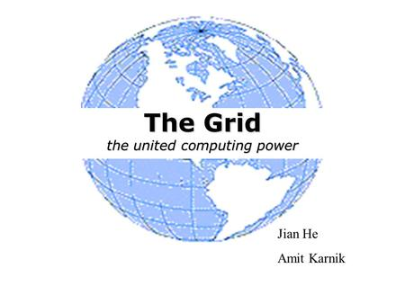 The Grid the united computing power Jian He Amit Karnik.