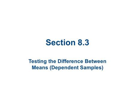 Section 8.3 Testing the Difference Between Means (Dependent Samples)