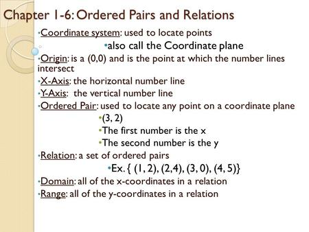 Chapter 1-6: Ordered Pairs and Relations Coordinate system: used to locate points also call the Coordinate plane Origin: is a (0,0) and is the point at.