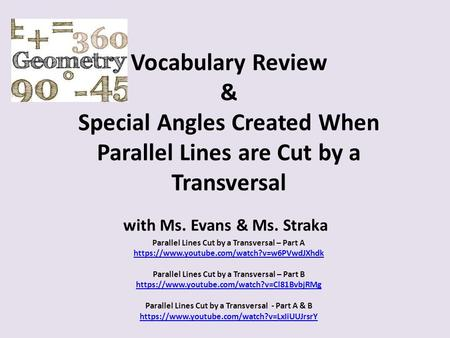 Vocabulary Review & Special Angles Created When Parallel Lines are Cut by a Transversal with Ms. Evans & Ms. Straka Parallel Lines Cut by a Transversal.