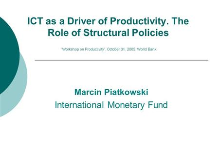 "ICT as a Driver of Productivity. The Role of Structural Policies ""Workshop on Productivity"", October 31, 2005, World Bank Marcin Piatkowski International."