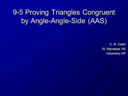 9-5 Proving Triangles Congruent by Angle-Angle-Side (AAS) C. N. Colon St. Barnabas HS Geometry HP.