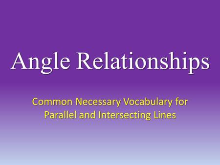 Angle Relationships Common Necessary Vocabulary for Parallel and Intersecting Lines.