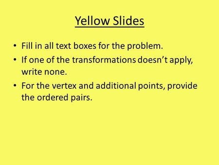 Yellow Slides Fill in all text boxes for the problem. If one of the transformations doesn't apply, write none. For the vertex and additional points, provide.