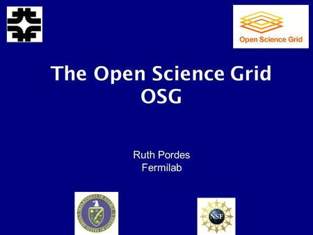 The Open Science Grid OSG Ruth Pordes Fermilab. 2 What is OSG? A Consortium of people working together to Interface Farms and Storage to a Grid and Researchers.