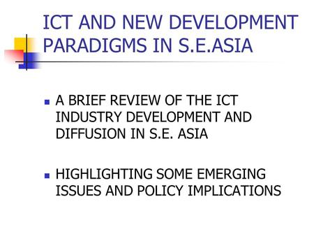 ICT AND NEW DEVELOPMENT PARADIGMS IN S.E.ASIA A BRIEF REVIEW OF THE ICT INDUSTRY DEVELOPMENT AND DIFFUSION IN S.E. ASIA HIGHLIGHTING SOME EMERGING ISSUES.