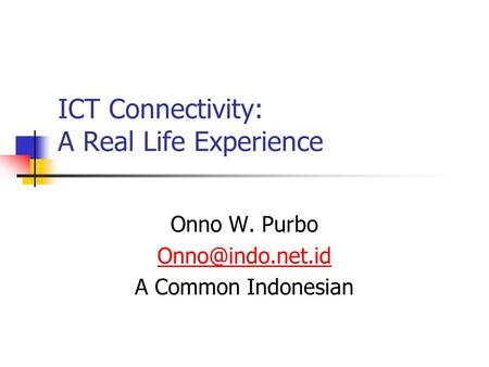 ICT Connectivity: A Real Life Experience Onno W. Purbo A Common Indonesian.