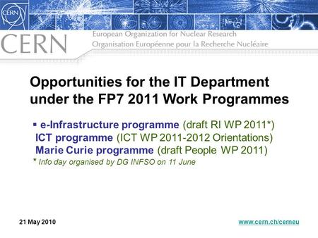 Opportunities for the IT Department under the FP7 2011 Work Programmes 21 May 2010www.cern.ch/cerneu  e-Infrastructure programme (draft RI WP 2011*) ICT.