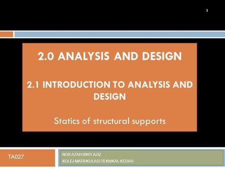 NOR AZAH BINTI AZIZ KOLEJ MATRIKULASI TEKNIKAL KEDAH 1 2.0 ANALYSIS AND DESIGN 2.1 INTRODUCTION TO ANALYSIS AND DESIGN Statics of structural supports TA027.
