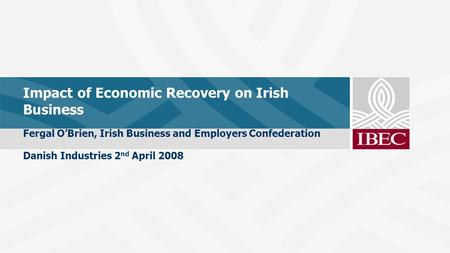 Impact of Economic Recovery on Irish Business Fergal O'Brien, Irish Business and Employers Confederation Danish Industries 2 nd April 2008.