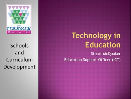 Schools and Curriculum Development Stuart McQuaker Education Support Officer (ICT)