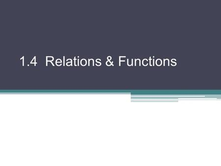 1.4 Relations & Functions. Relation: a set of ordered pairs Domain (D): set of first coordinates of the pairs Range (R): set of second coordinates of.