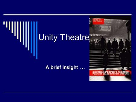 Unity Theatre A brief insight ….  Unity Theatre (one still exists) was part of a national theatre movement that once played an important role in the.