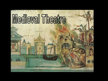 Medieval Theatre Time frame: 5 th century- mid 16 th century Secular theatre died in Western Europe with the fall of Rome Theatrical performances were.