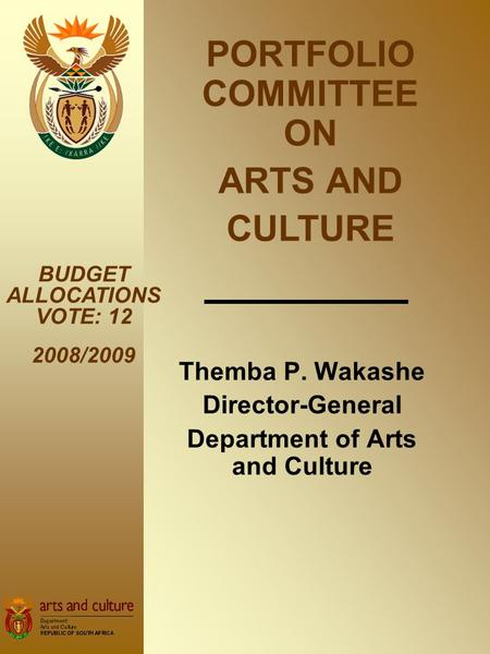 Themba P. Wakashe Director-General Department of Arts and Culture BUDGET ALLOCATIONS VOTE: 12 2008/2009 PORTFOLIO COMMITTEE ON ARTS AND CULTURE.