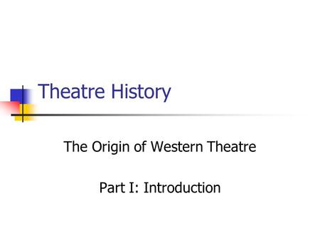 Theatre History The Origin of Western Theatre Part I: Introduction.