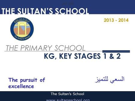 THE PRIMARY SCHOOL KG, KEY STAGES 1 & 2 The Sultan's School www.sultansschool.org THE SULTAN'S SCHOOL 2013 - 2014 السعي للتميز The pursuit of excellence.