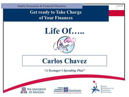 "Family Economics & Financial Education 3.19.5.G 1 Get ready to Take Charge of Your Finances Life Of….. Carlos Chavez ""A Teenager's Spending Plan"""