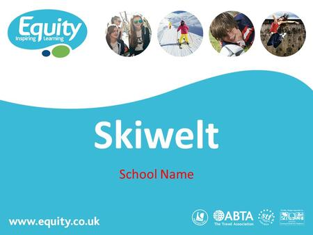 Www.equity.co.uk Skiwelt School Name. www.equity.co.uk Equity Inspiring Learning Fully ABTA bonded with own ATOL licence Members of the School Travel.