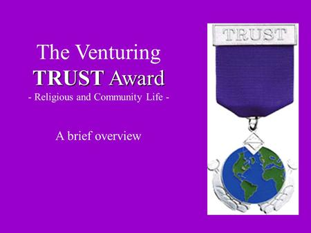 TRUST Award The Venturing TRUST Award - Religious and Community Life - A brief overview.