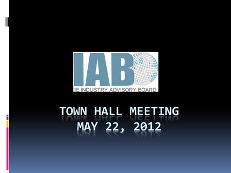 IAB Town Hall Agenda  Who we are…(10 min)  What is the IAB?  Leadership Introductions  Where we've been…(5 Min)  2011/2012 accomplishments  Ongoing.
