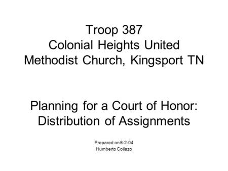 Troop 387 Colonial Heights United Methodist Church, Kingsport TN Planning for a Court of Honor: Distribution of Assignments Prepared on 6-2-04 Humberto.