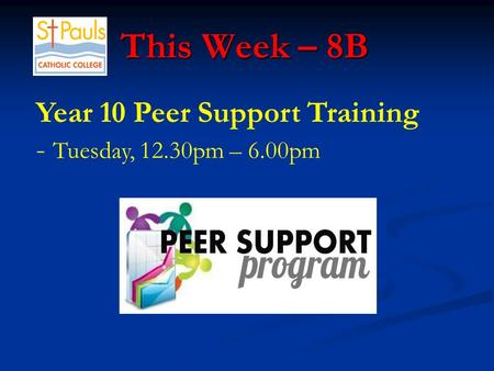 This Week – 8B This Week – 8B Year 10 Peer Support Training - Tuesday, 12.30pm – 6.00pm.
