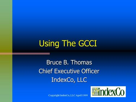 Copyright IndexCo, LLC April 1999 Using The GCCI Bruce B. Thomas Chief Executive Officer IndexCo, LLC.