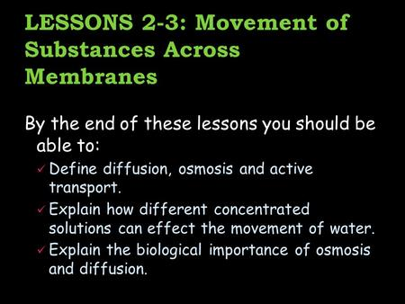 LESSONS 2-3: Movement of Substances Across Membranes By the end of these lessons you should be able to: Define diffusion, osmosis and active transport.