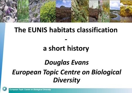 European Topic Centre on Biological Diversity Douglas Evans European Topic Centre on Biological Diversity The EUNIS habitats classification - a short history.