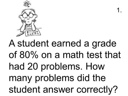 A student earned a grade of 80% on a math test that had 20 problems. How many problems did the student answer correctly? 1.