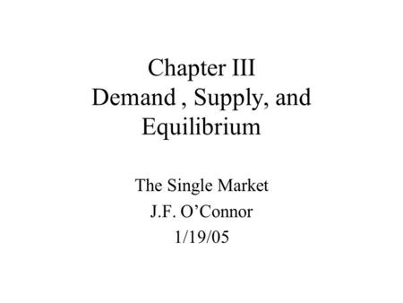Chapter III Demand, Supply, and Equilibrium The Single Market J.F. O'Connor 1/19/05.